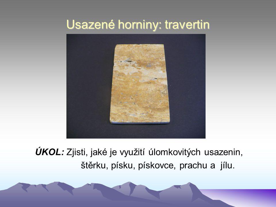 Usazené horniny: travertin ÚKOL: Zjisti, jaké je využití úlomkovitých usazenin, štěrku, písku, pískovce, prachu a jílu.