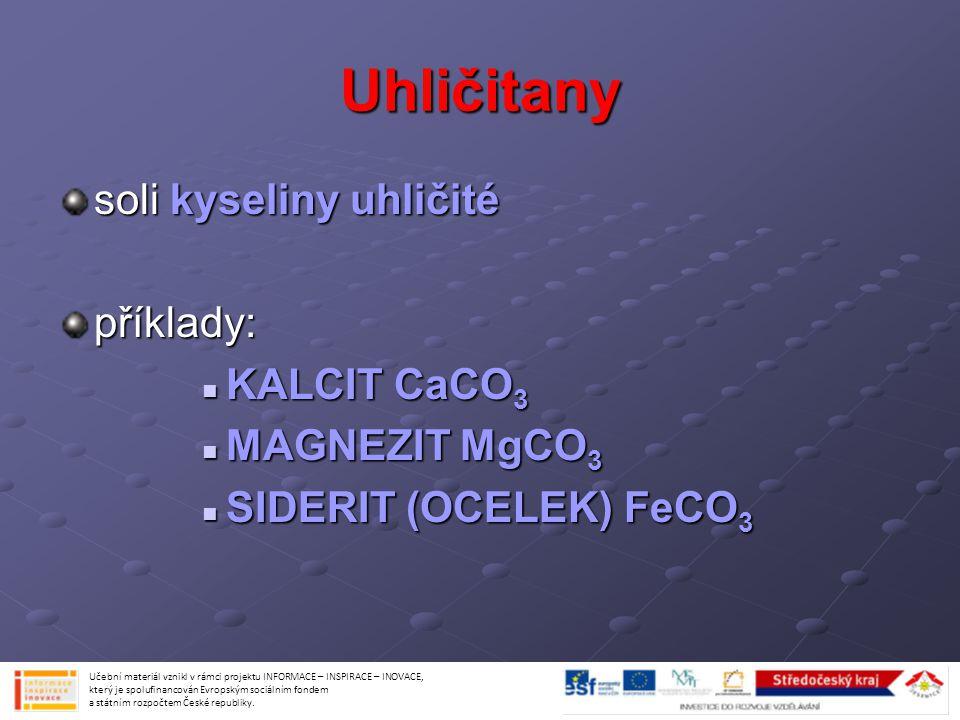 Uhličitany soli kyseliny uhličité příklady: KALCIT CaCO 3 KALCIT CaCO 3 MAGNEZIT MgCO 3 MAGNEZIT MgCO 3 SIDERIT (OCELEK) FeCO 3 SIDERIT (OCELEK) FeCO
