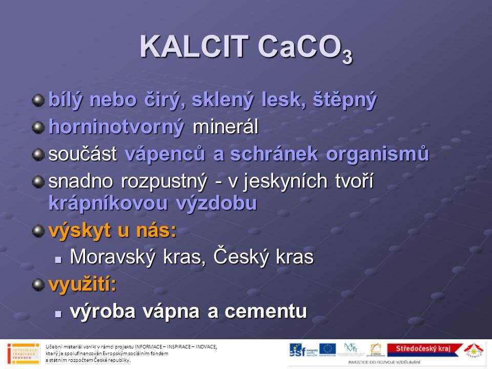 KALCIT CaCO 3 bílý nebo čirý, sklený lesk, štěpný horninotvorný minerál součást vápenců a schránek organismů snadno rozpustný - v jeskyních tvoří kráp