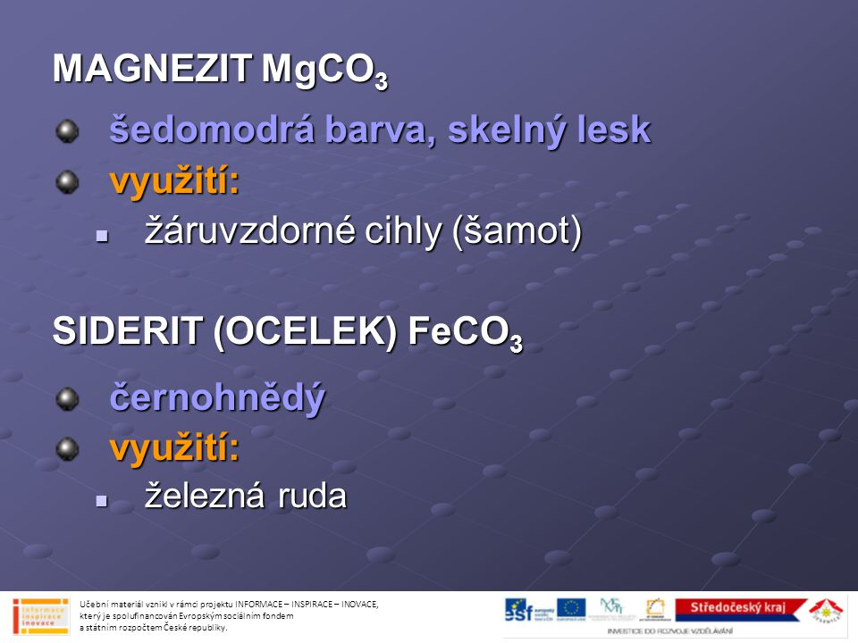 MAGNEZIT MgCO 3 šedomodrá barva, skelný lesk využití: žáruvzdorné cihly (šamot) žáruvzdorné cihly (šamot) SIDERIT (OCELEK) FeCO 3 černohnědývyužití: ž