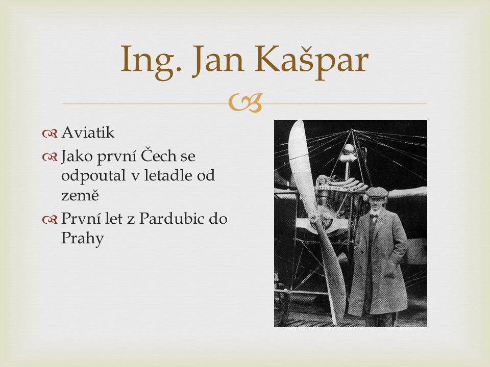  Ing. Jan Kašpar  Aviatik  Jako první Čech se odpoutal v letadle od země  První let z Pardubic do Prahy