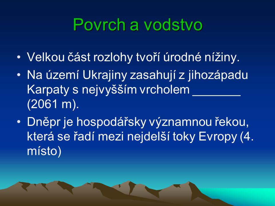 Povrch a vodstvo Velkou část rozlohy tvoří úrodné nížiny. Na území Ukrajiny zasahují z jihozápadu Karpaty s nejvyšším vrcholem _______ (2061 m). Dněpr