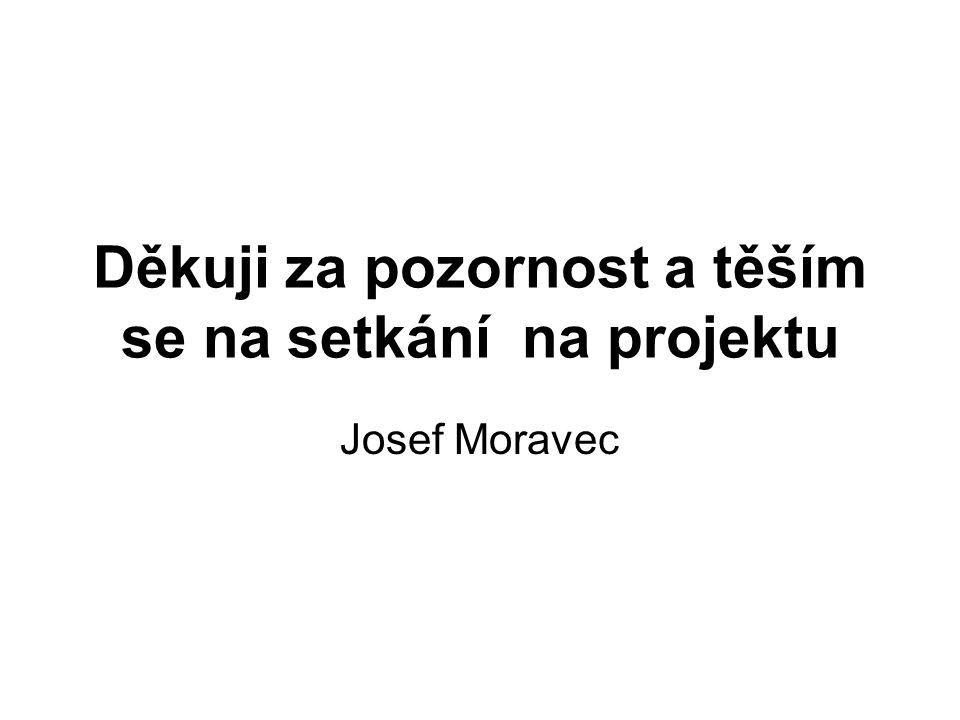 Děkuji za pozornost a těším se na setkání na projektu Josef Moravec