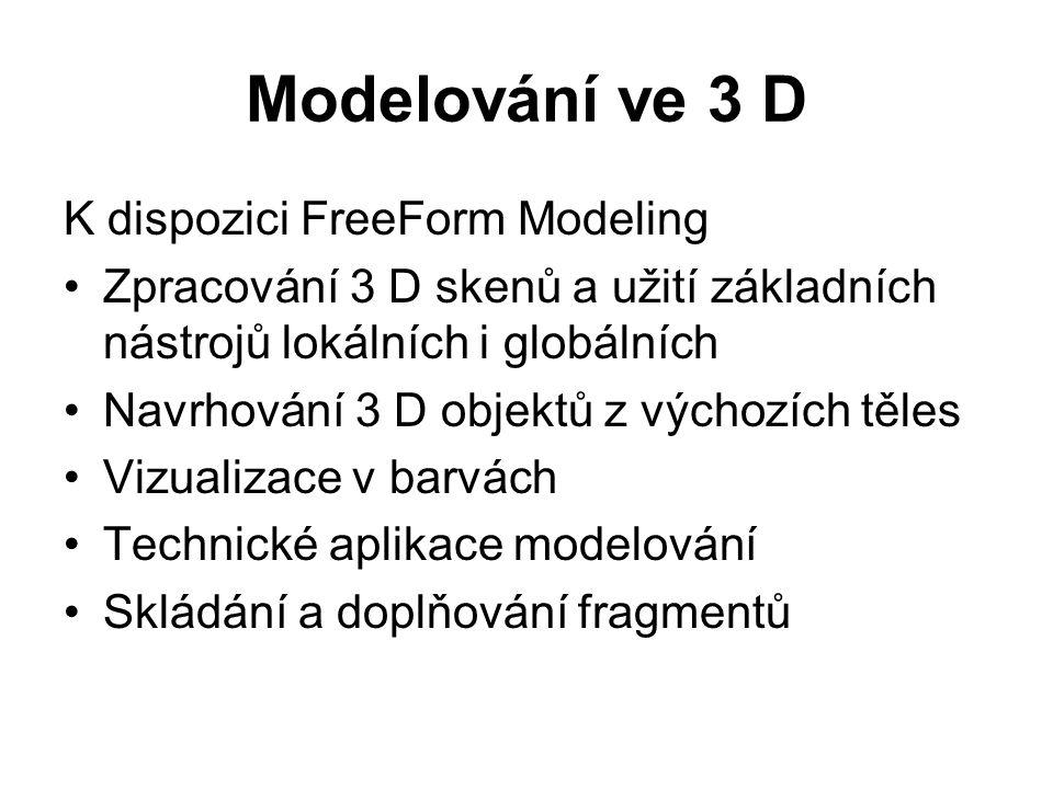 Modelování ve 3 D K dispozici FreeForm Modeling Zpracování 3 D skenů a užití základních nástrojů lokálních i globálních Navrhování 3 D objektů z výchozích těles Vizualizace v barvách Technické aplikace modelování Skládání a doplňování fragmentů