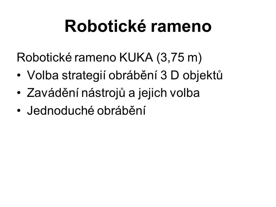 Robotické rameno Robotické rameno KUKA (3,75 m) Volba strategií obrábění 3 D objektů Zavádění nástrojů a jejich volba Jednoduché obrábění