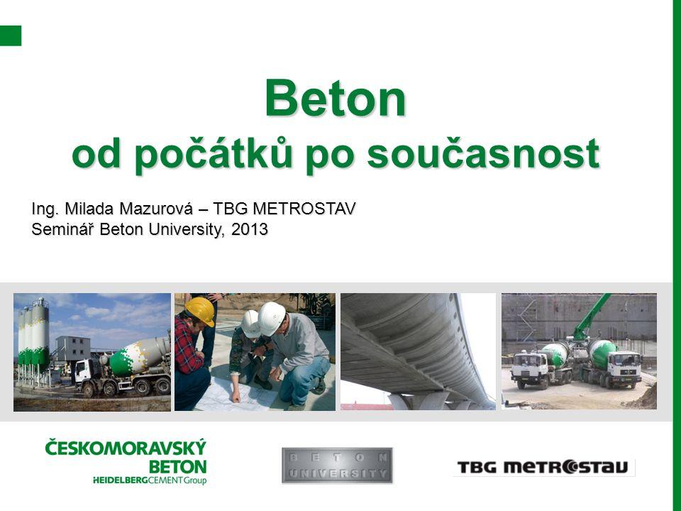 Beton od počátků po současnost Ing. Milada Mazurová – TBG METROSTAV Seminář Beton University, 2013