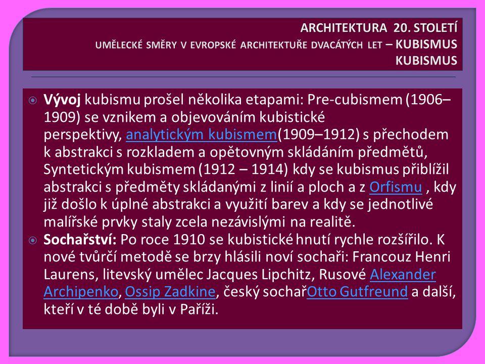  Vývoj kubismu prošel několika etapami: Pre-cubismem (1906– 1909) se vznikem a objevováním kubistické perspektivy, analytickým kubismem(1909–1912) s přechodem k abstrakci s rozkladem a opětovným skládáním předmětů, Syntetickým kubismem (1912 – 1914) kdy se kubismus přiblížil abstrakci s předměty skládanými z linií a ploch a z Orfismu, kdy již došlo k úplné abstrakci a využití barev a kdy se jednotlivé malířské prvky staly zcela nezávislými na realitě.analytickým kubismemOrfismu  Sochařství: Po roce 1910 se kubistické hnutí rychle rozšířilo.