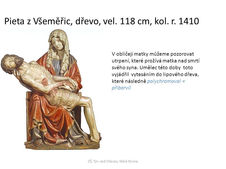 ZŠ, Týn nad Vltavou, Malá Strana Pieta z Všeměřic, dřevo, vel. 118 cm, kol. r. 1410 V obličeji matky můžeme pozorovat utrpení, které prožívá matka nad