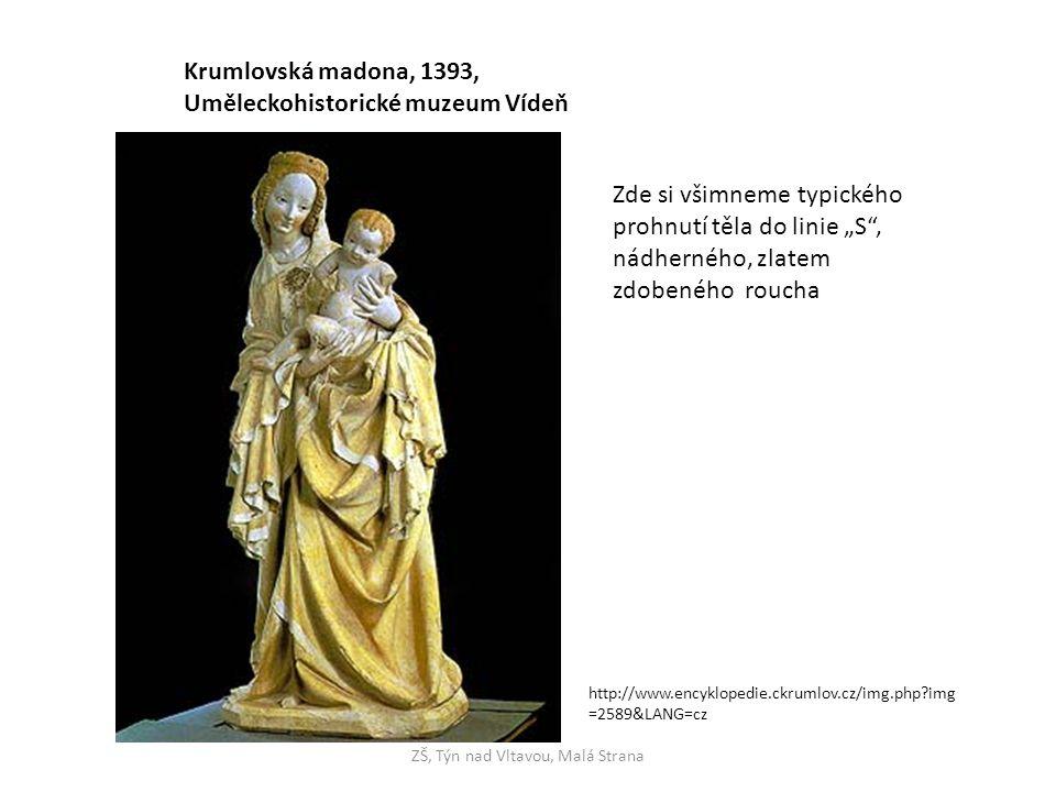 """ZŠ, Týn nad Vltavou, Malá Strana Krumlovská madona, 1393, Uměleckohistorické muzeum Vídeň http://www.encyklopedie.ckrumlov.cz/img.php img =2589&LANG=cz Zde si všimneme typického prohnutí těla do linie """"S , nádherného, zlatem zdobeného roucha"""