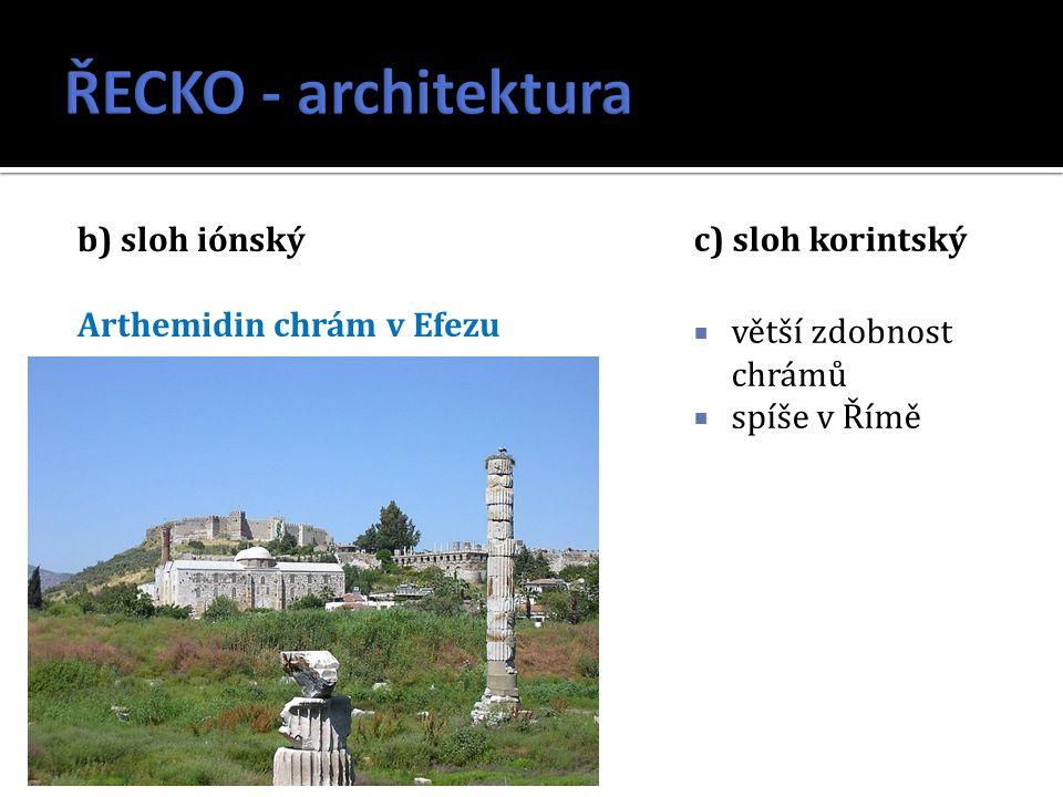 b) sloh iónský Arthemidin chrám v Efezu c) sloh korintský  větší zdobnost chrámů  spíše v Římě