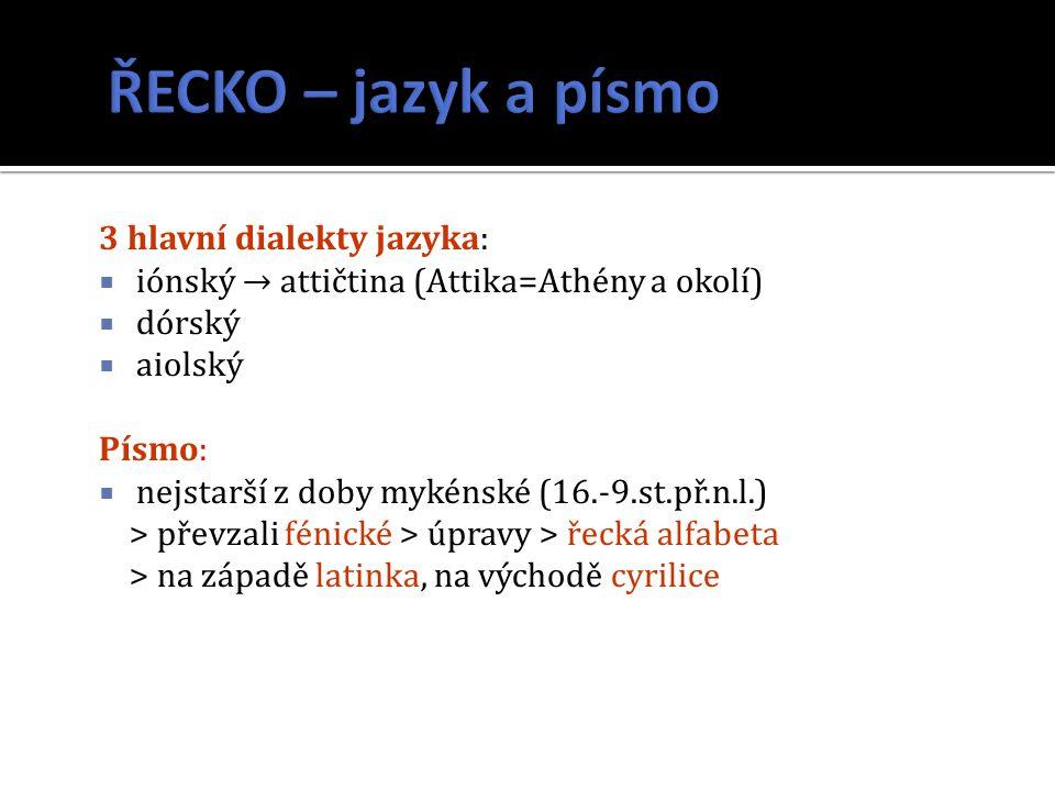 3 hlavní dialekty jazyka:  iónský → attičtina (Attika=Athény a okolí)  dórský  aiolský Písmo:  nejstarší z doby mykénské (16.-9.st.př.n.l.) > převzali fénické > úpravy > řecká alfabeta > na západě latinka, na východě cyrilice