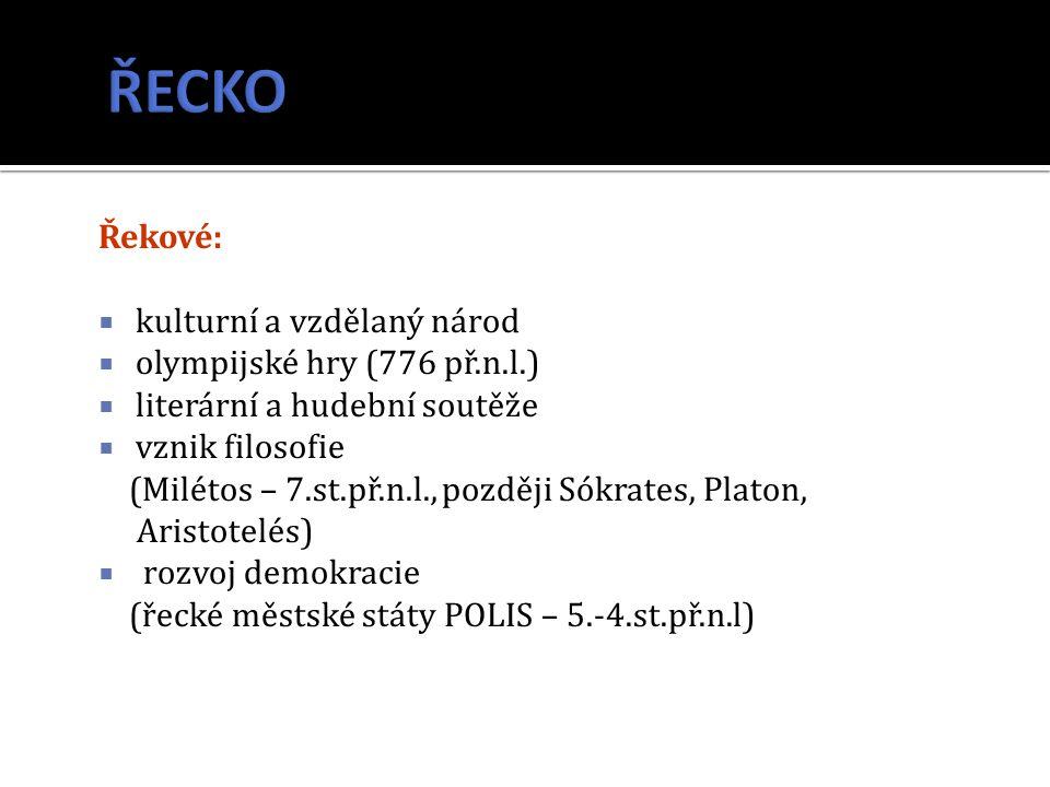 Řekové:  kulturní a vzdělaný národ  olympijské hry (776 př.n.l.)  literární a hudební soutěže  vznik filosofie (Milétos – 7.st.př.n.l., později Só