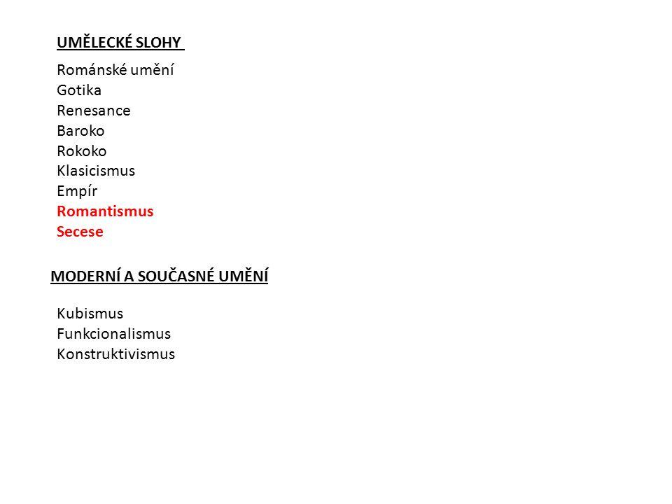 UMĚLECKÉ SLOHY Románské umění Gotika Renesance Baroko Rokoko Klasicismus Empír Romantismus Secese MODERNÍ A SOUČASNÉ UMĚNÍ Kubismus Funkcionalismus Ko