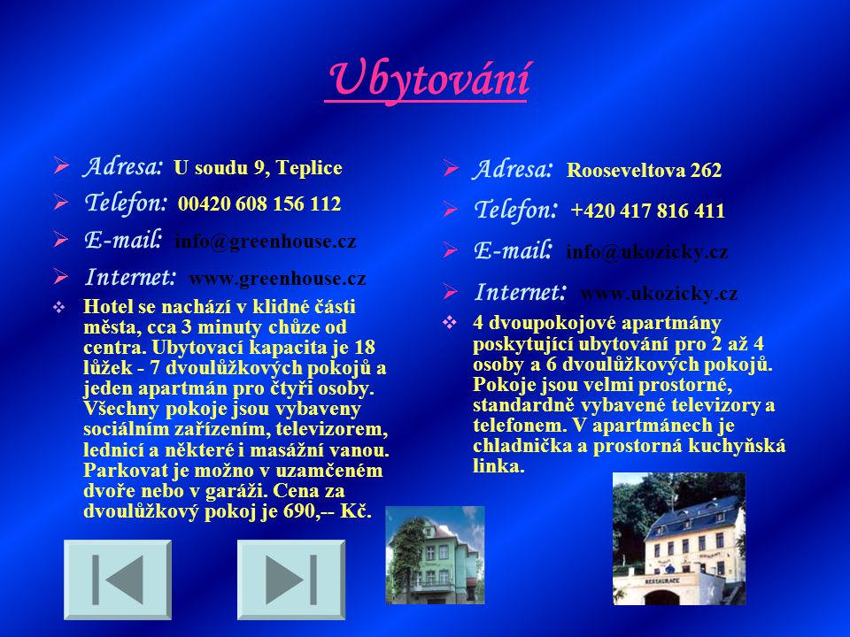 Ubytování  Adresa : U soudu 9, Teplice  Telefon : 00420 608 156 112  E-mail : info@greenhouse.cz  Internet : www.greenhouse.cz  Hotel se nachází v klidné části města, cca 3 minuty chůze od centra.