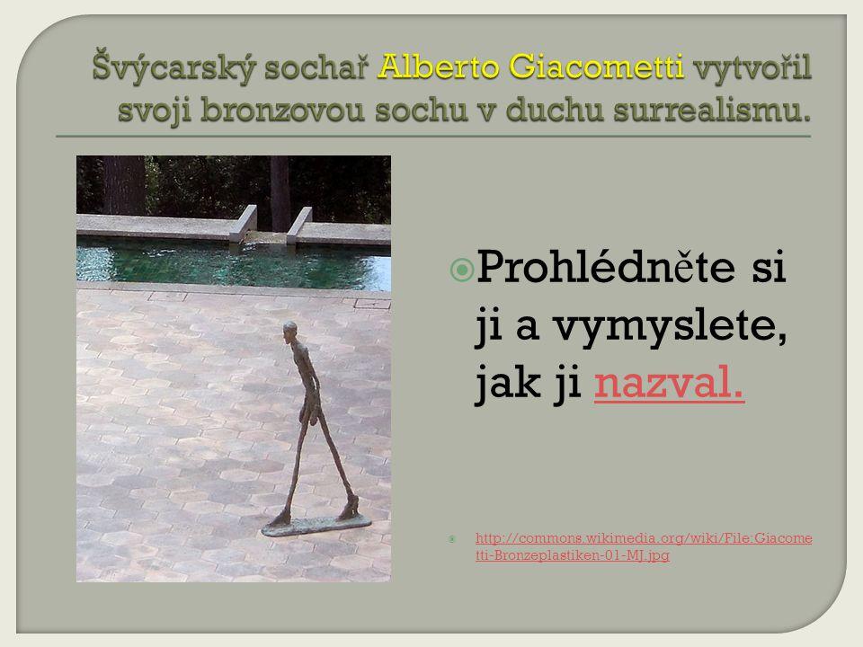 Prohlédn ě te si ji a vymyslete, jak ji nazval.nazval.  http://commons.wikimedia.org/wiki/File:Giacome tti-Bronzeplastiken-01-MJ.jpg http://commons