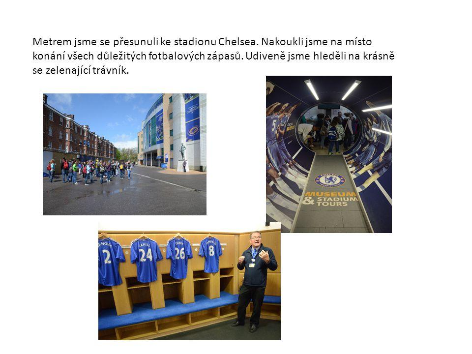 Metrem jsme se přesunuli ke stadionu Chelsea. Nakoukli jsme na místo konání všech důležitých fotbalových zápasů. Udiveně jsme hleděli na krásně se zel