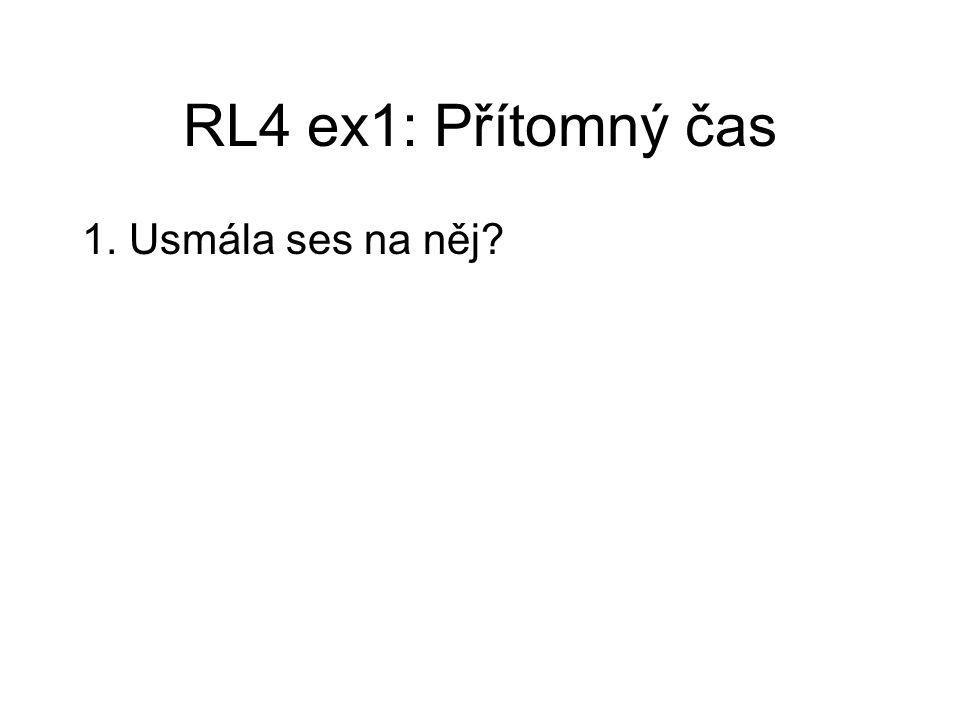 RL4 ex1: Přítomný čas 1. Usmála ses na něj? Směješ se na něj? 2. Nezapomenu na své zdraví.