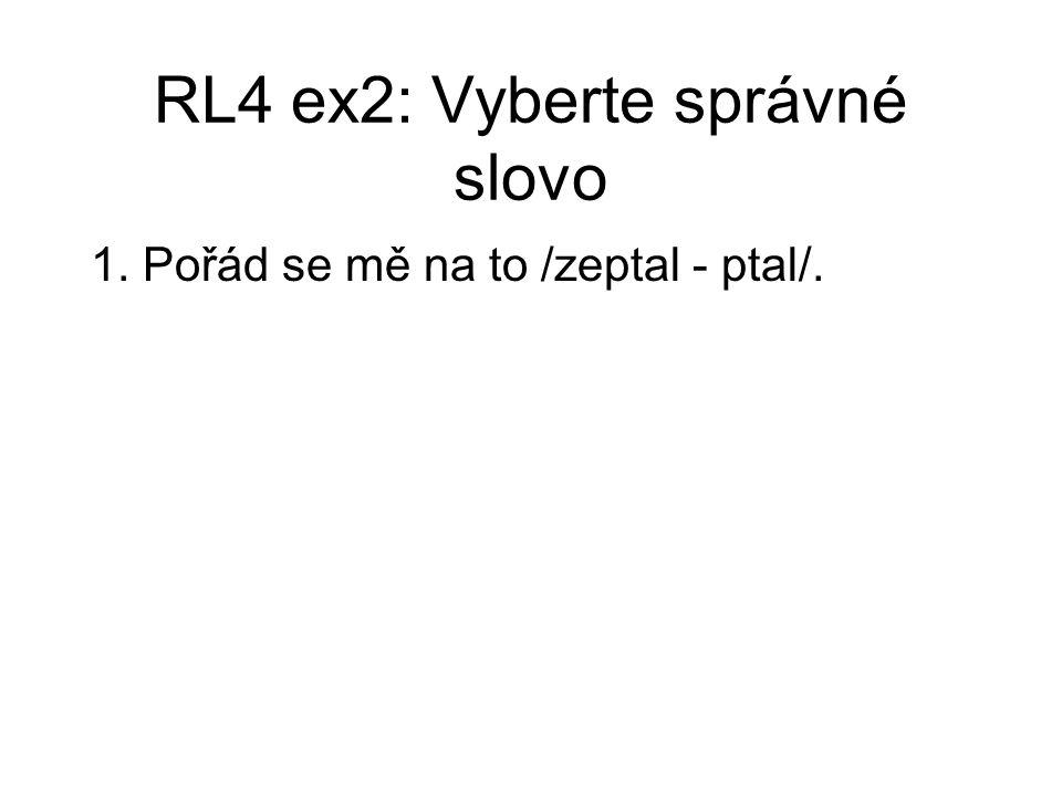 RL4 ex2: Vyberte správné slovo 1. Pořád se mě na to /zeptal - ptal/.