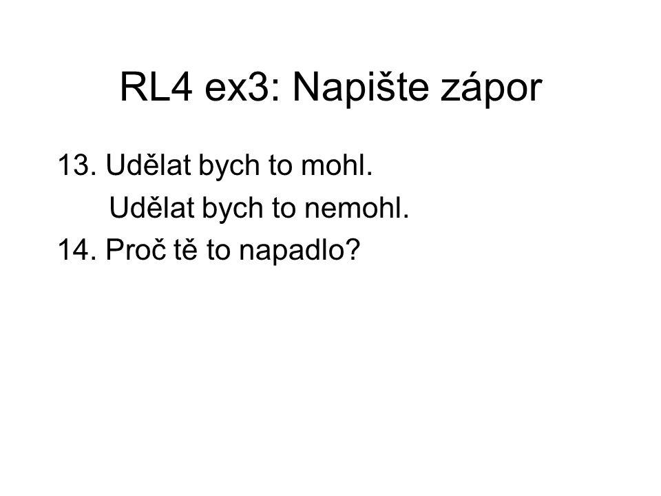 RL4 ex3: Napište zápor 13. Udělat bych to mohl. Udělat bych to nemohl. 14. Proč tě to napadlo?