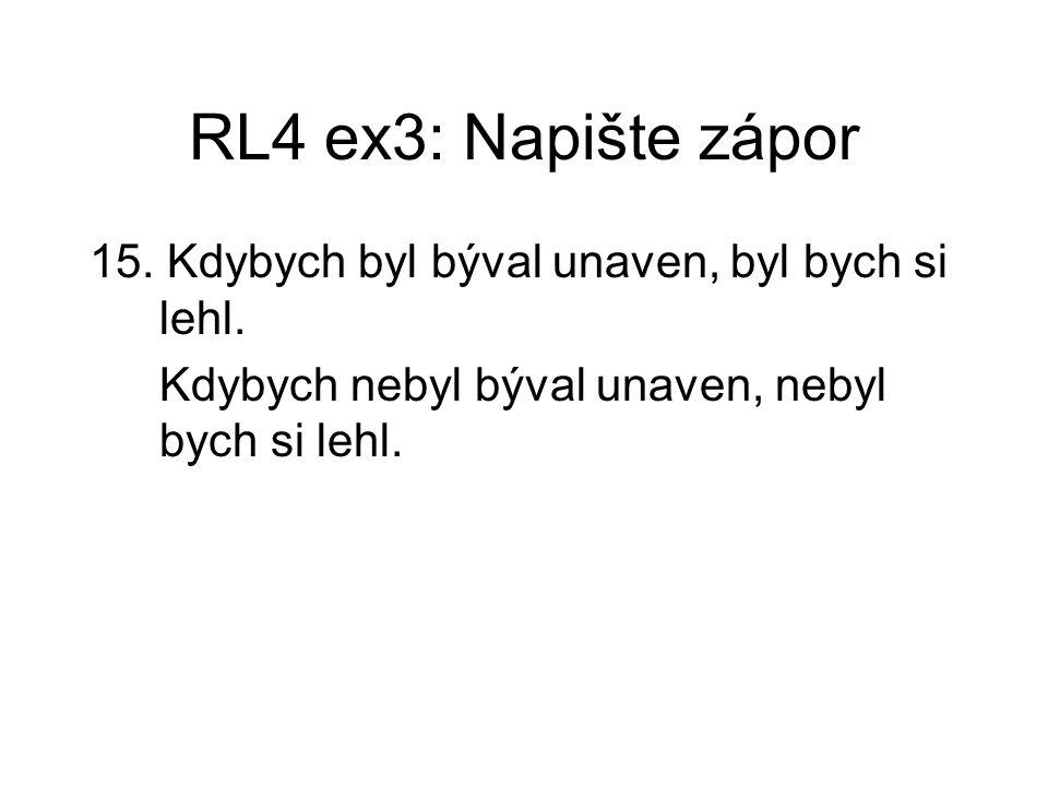 RL4 ex3: Napište zápor 15. Kdybych byl býval unaven, byl bych si lehl. Kdybych nebyl býval unaven, nebyl bych si lehl.