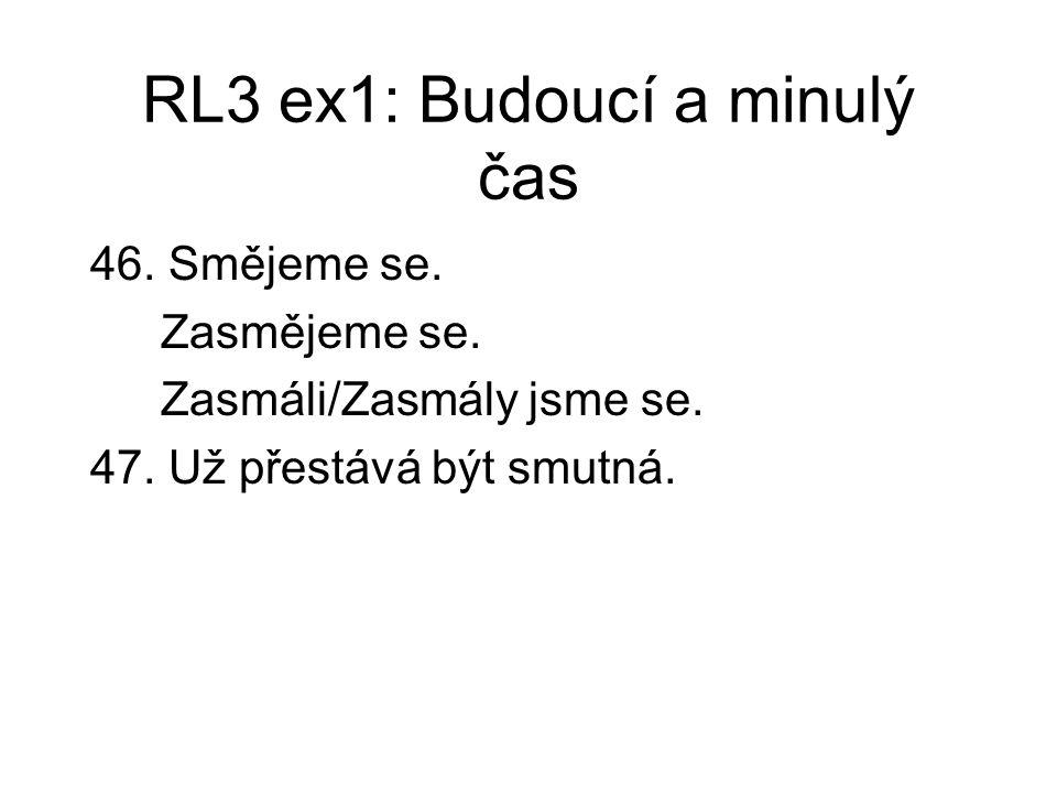 RL3 ex1: Budoucí a minulý čas 46. Smějeme se. Zasmějeme se. Zasmáli/Zasmály jsme se. 47. Už přestává být smutná.