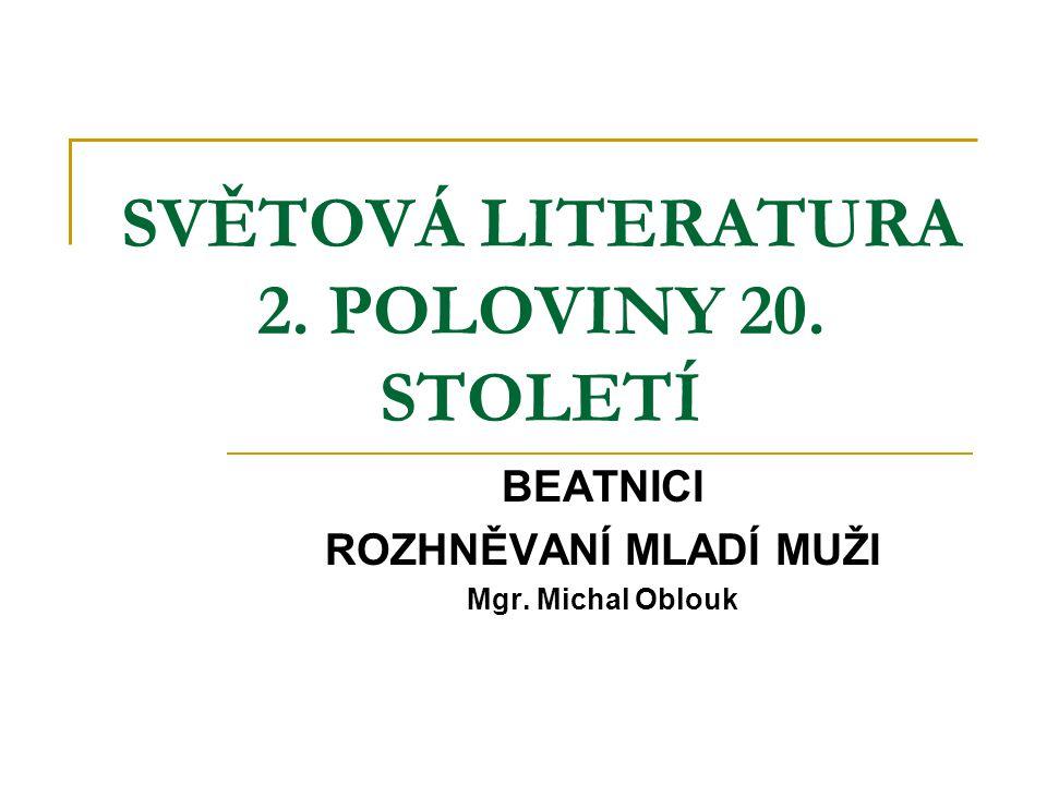 SVĚTOVÁ LITERATURA 2. POLOVINY 20. STOLETÍ BEATNICI ROZHNĚVANÍ MLADÍ MUŽI Mgr. Michal Oblouk