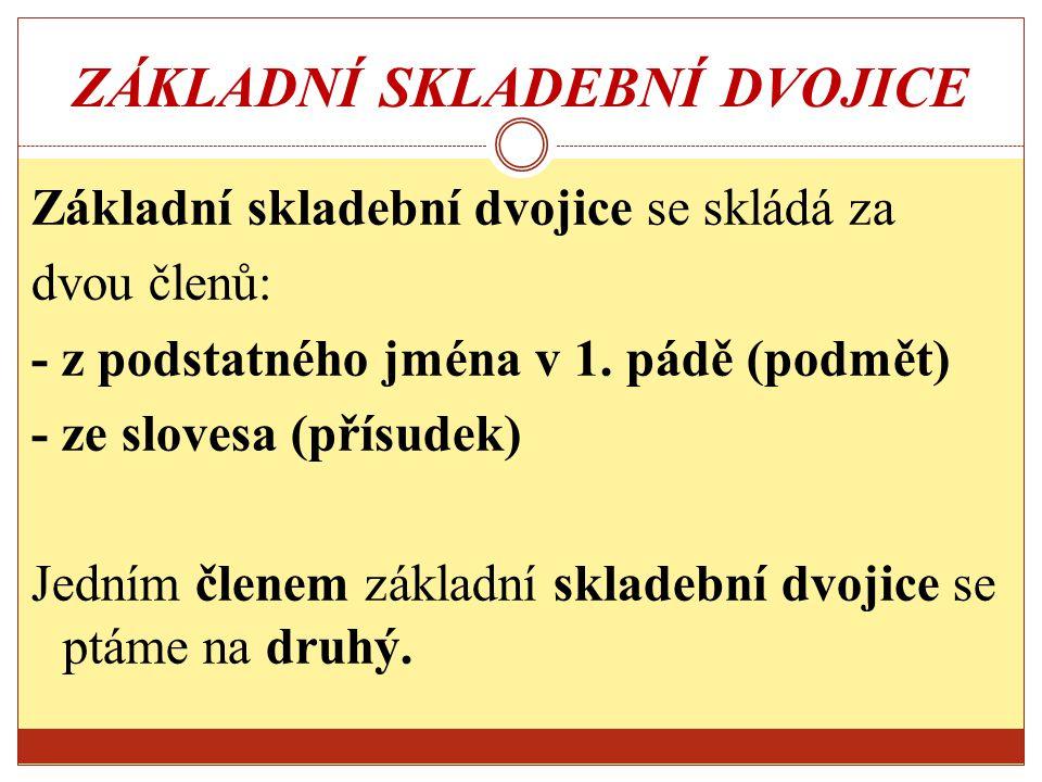 ZÁKLADNÍ SKLADEBNÍ DVOJICE Základní skladební dvojice se skládá za dvou členů: - z podstatného jména v 1. pádě (podmět) - ze slovesa (přísudek) Jedním