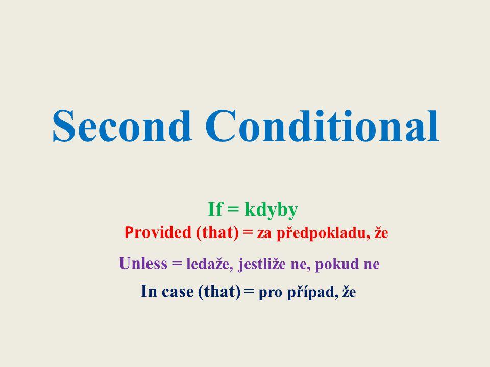 Second Conditional If = kdyby Unless = ledaže, jestliže ne, pokud ne P rovided (that) = za předpokladu, že In case (that) = pro případ, že