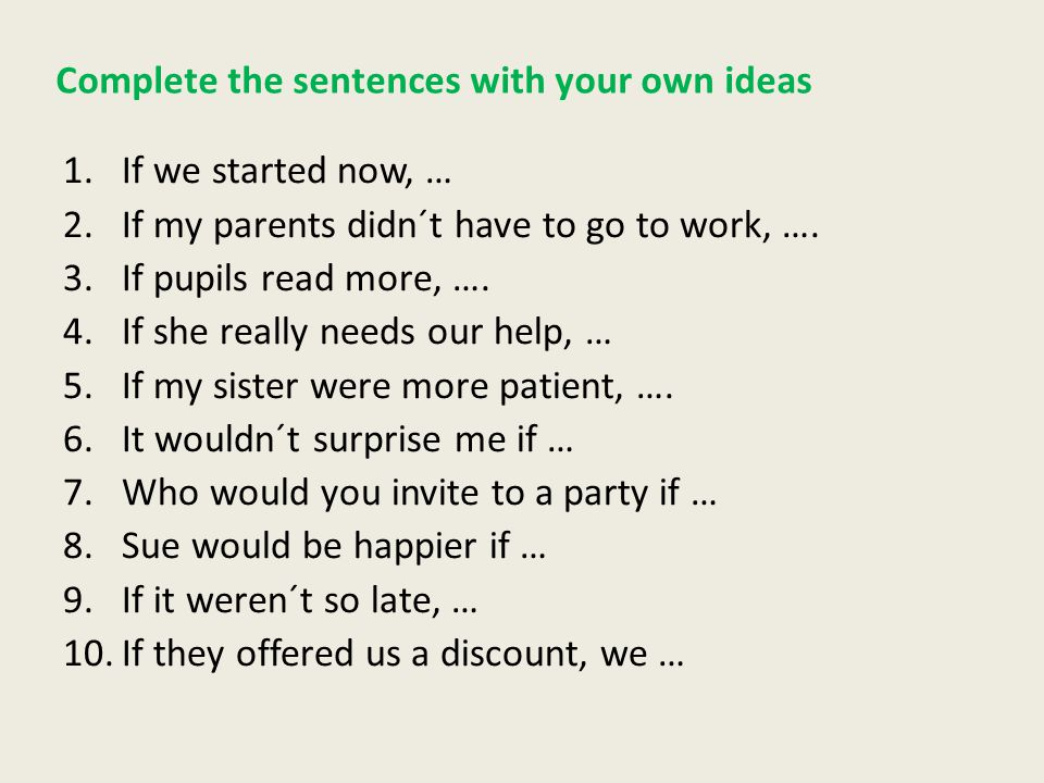Complete the sentences with your own ideas 1.If we started now, … 2.If my parents didn´t have to go to work, ….