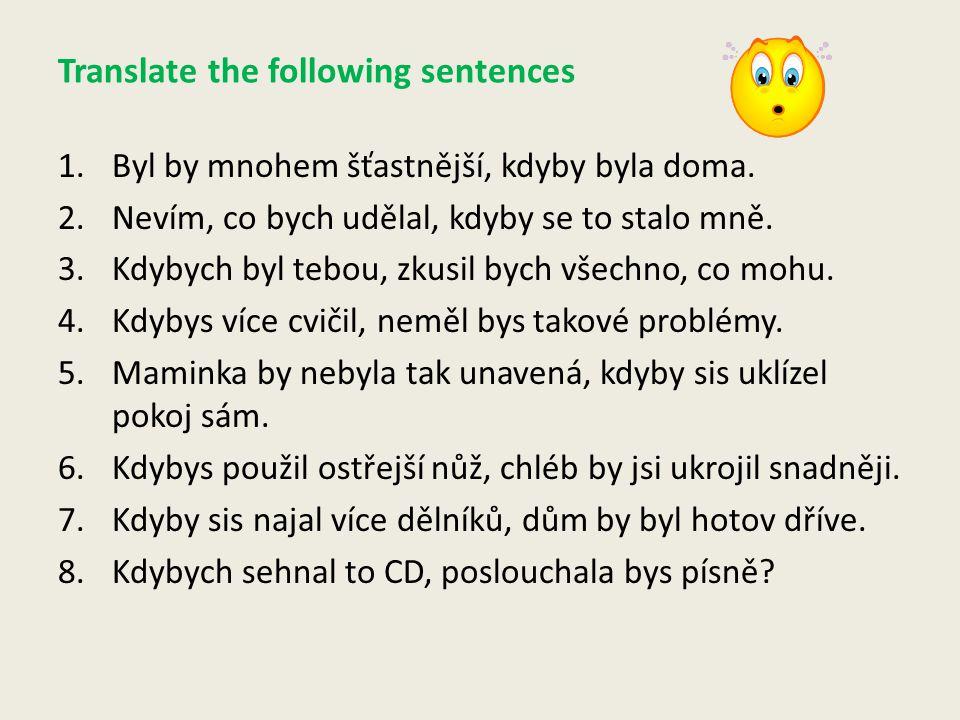 Translate the following sentences 1.Byl by mnohem šťastnější, kdyby byla doma.