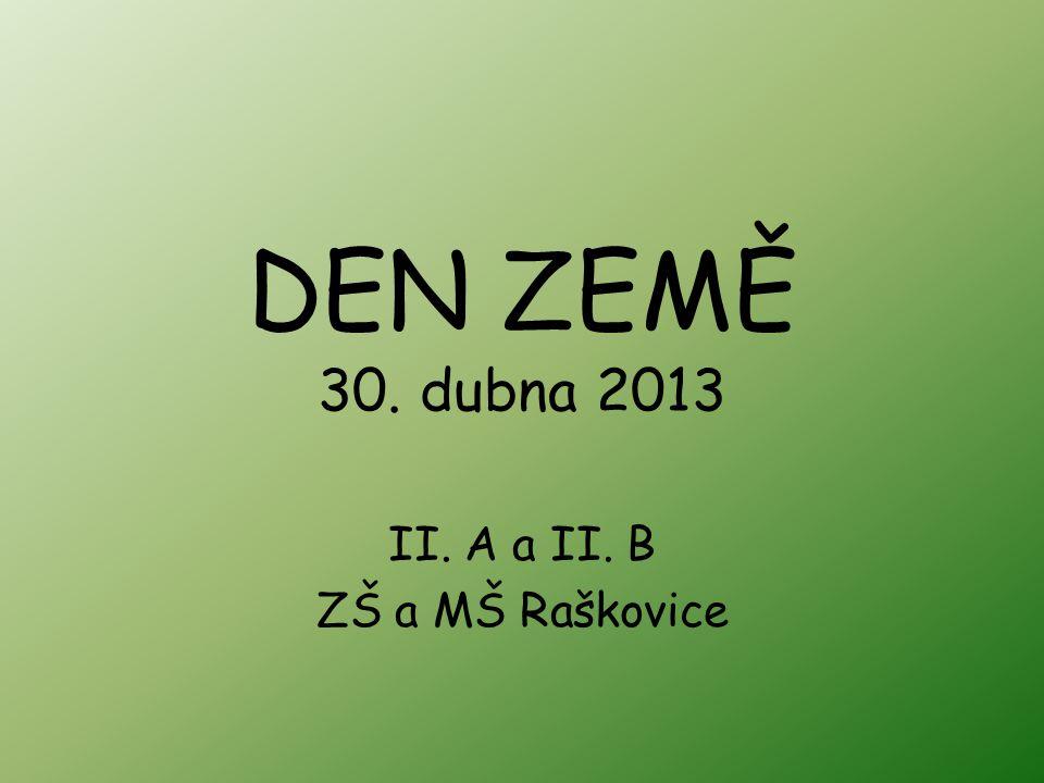 DEN ZEMĚ 30. dubna 2013 II. A a II. B ZŠ a MŠ Raškovice