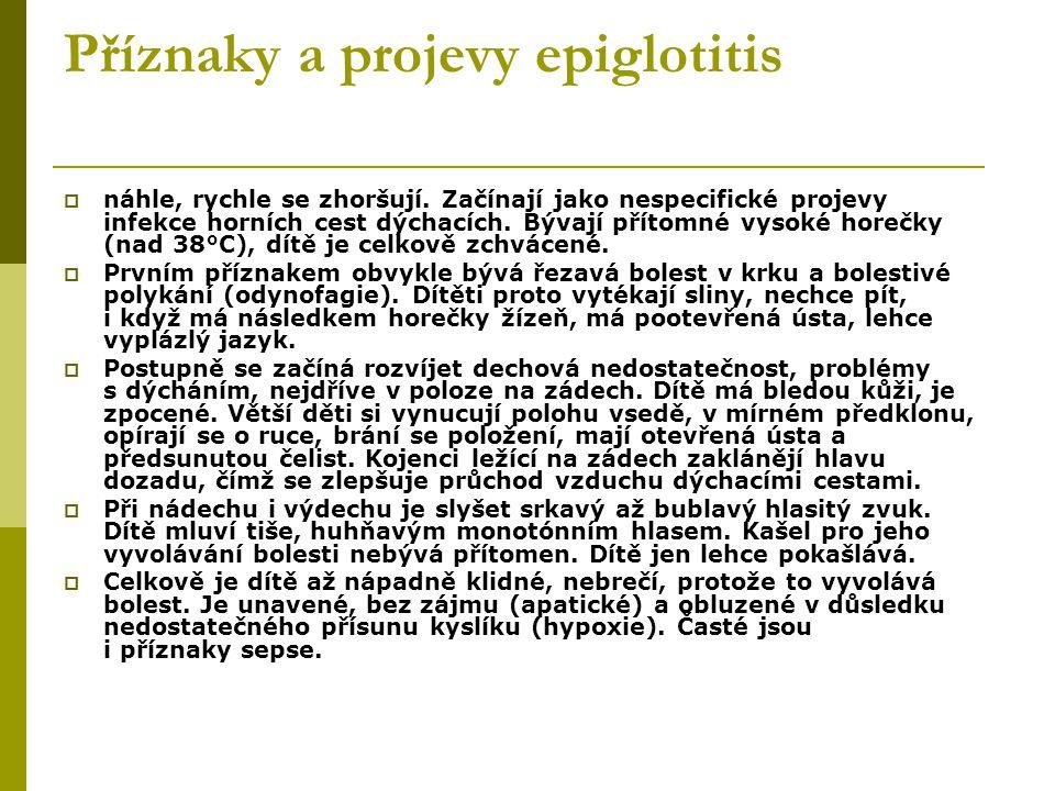 Příznaky a projevy epiglotitis  náhle, rychle se zhoršují. Začínají jako nespecifické projevy infekce horních cest dýchacích. Bývají přítomné vysoké