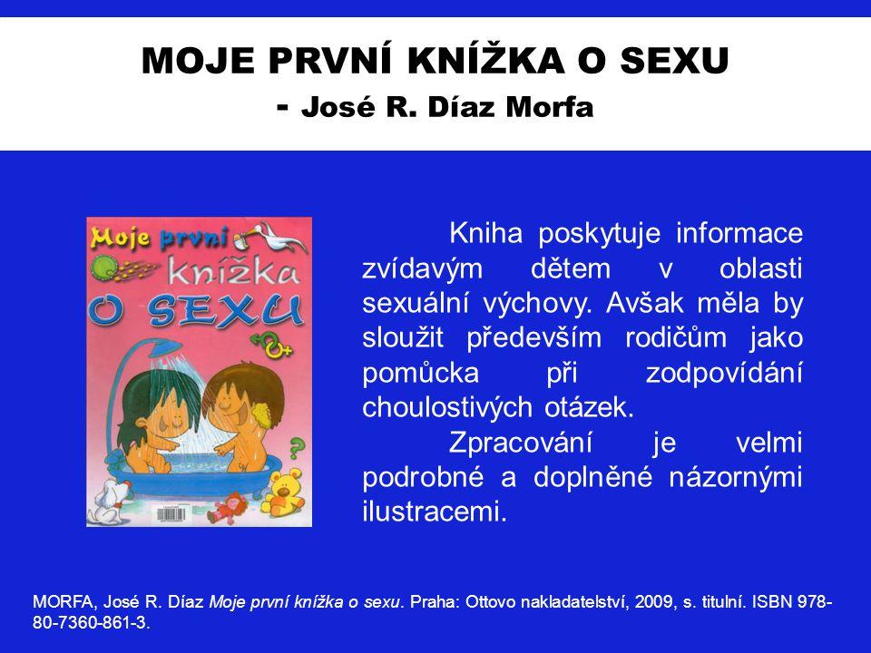 MOJE PRVNÍ KNÍŽKA O SEXU - José R. Díaz Morfa MORFA, José R. Díaz Moje první knížka o sexu. Praha: Ottovo nakladatelství, 2009, s. titulní. ISBN 978-
