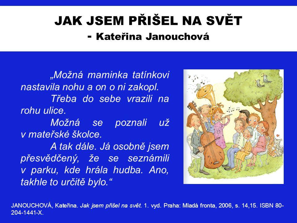 JAK JSEM PŘIŠEL NA SVĚT - Kateřina Janouchová JANOUCHOVÁ, Kateřina. Jak jsem přišel na svět. 1. vyd. Praha: Mladá fronta, 2006, s. 14,15. ISBN 80- 204