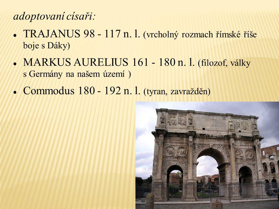 adoptovaní císaři: TRAJANUS 98 - 117 n. l. (vrcholný rozmach římské říše boje s Dáky) MARKUS AURELIUS 161 - 180 n. l. (filozof, války s Germány na naš