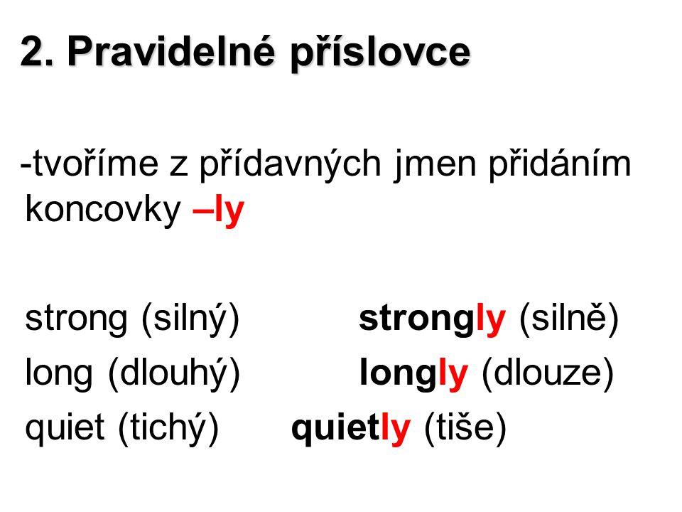 2. Pravidelné příslovce -tvoříme z přídavných jmen přidáním koncovky –ly strong (silný)strongly (silně) long (dlouhý)longly (dlouze) quiet (tichý)quie
