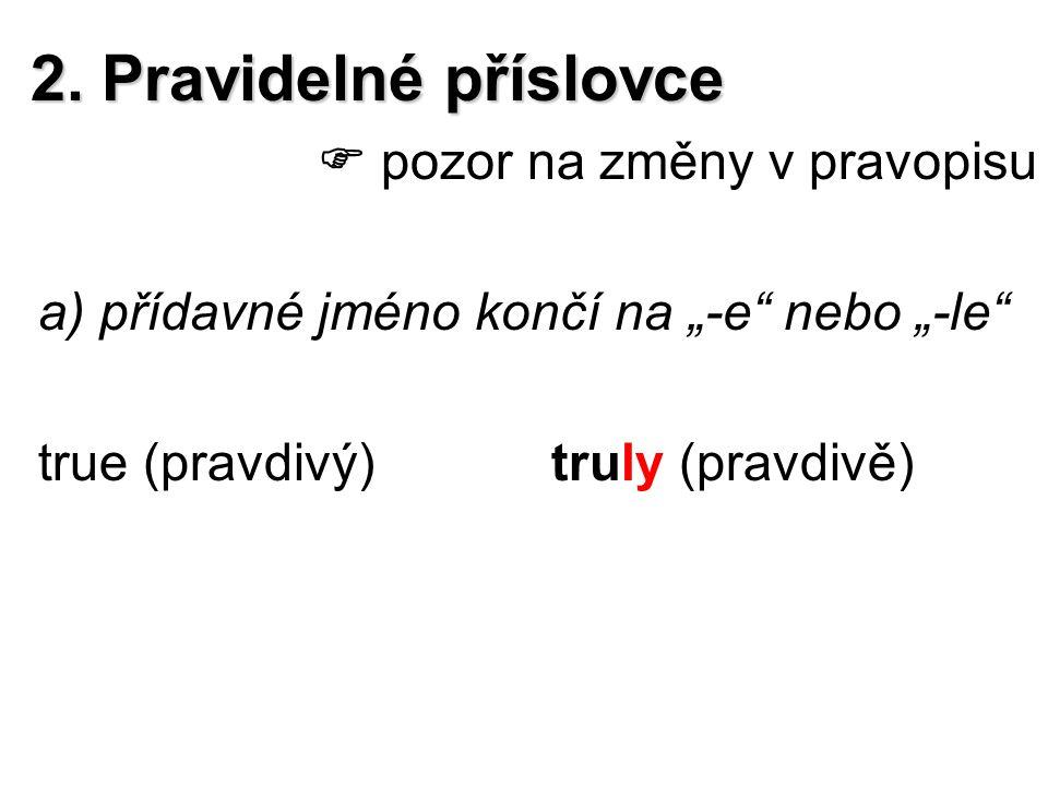 """2. Pravidelné příslovce  pozor na změny v pravopisu a) přídavné jméno končí na """"-e"""" nebo """"-le"""" true (pravdivý)truly (pravdivě)"""