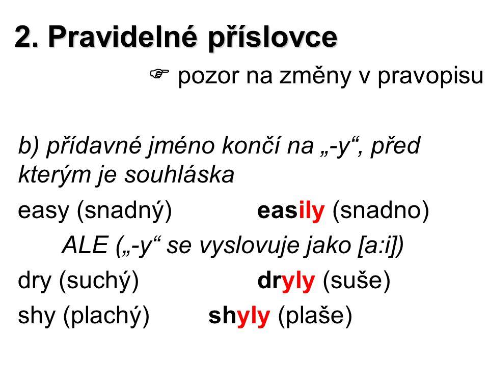 """2. Pravidelné příslovce  pozor na změny v pravopisu b) přídavné jméno končí na """"-y"""", před kterým je souhláska easy (snadný)easily (snadno) ALE (""""-y"""""""