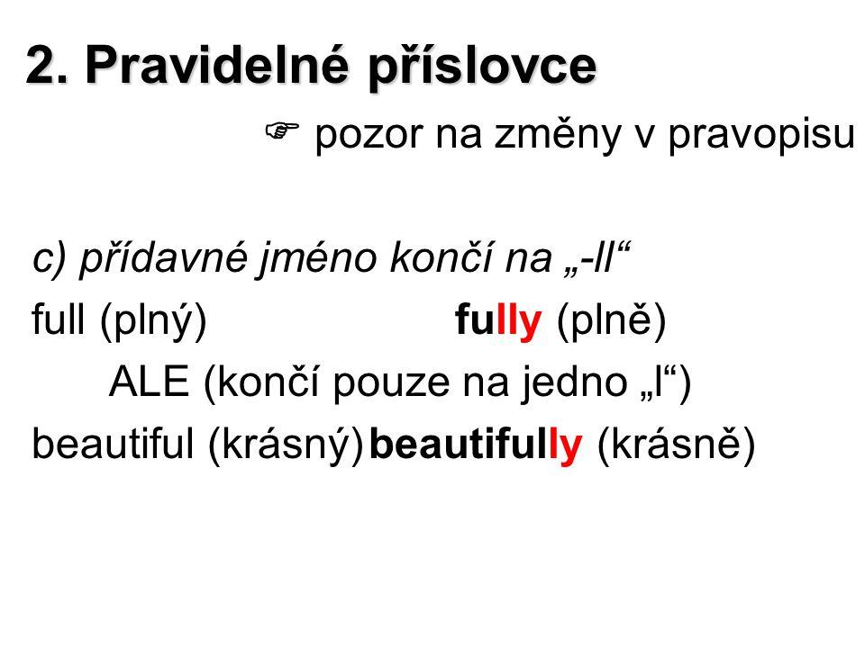 """2. Pravidelné příslovce  pozor na změny v pravopisu c) přídavné jméno končí na """"-ll"""" full (plný)fully (plně) ALE (končí pouze na jedno """"l"""") beautiful"""