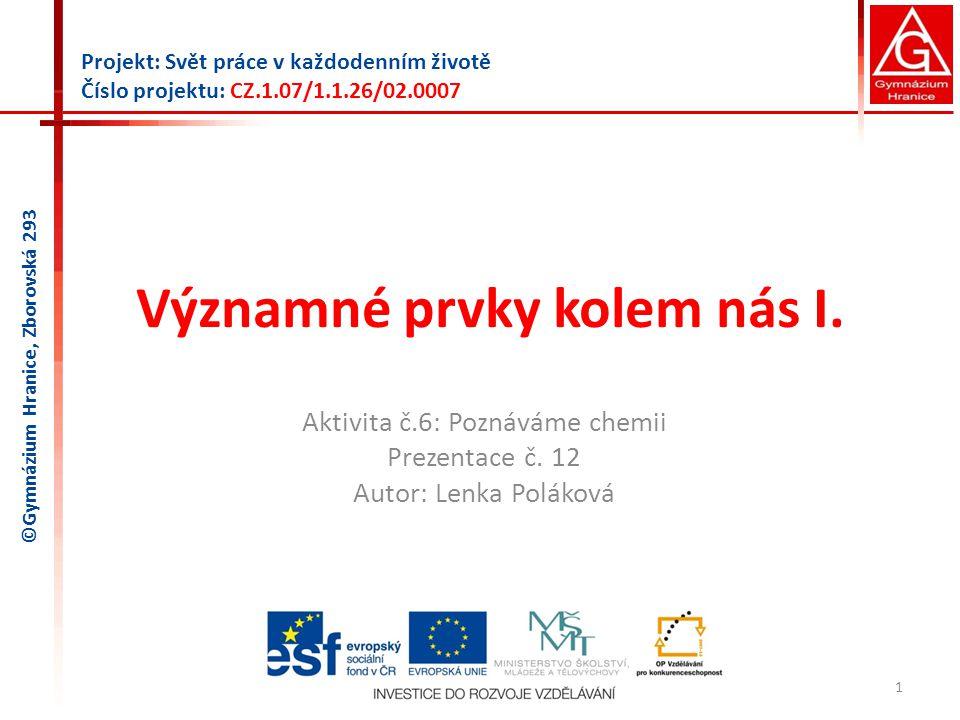 Významné prvky kolem nás I. Aktivita č.6: Poznáváme chemii Prezentace č. 12 Autor: Lenka Poláková 1 Projekt: Svět práce v každodenním životě Číslo pro