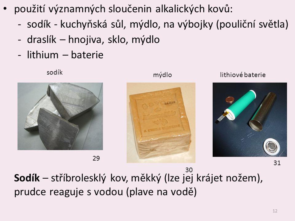 12 použití významných sloučenin alkalických kovů: ‐sodík - kuchyňská sůl, mýdlo, na výbojky (pouliční světla) ‐draslík – hnojiva, sklo, mýdlo ‐lithium