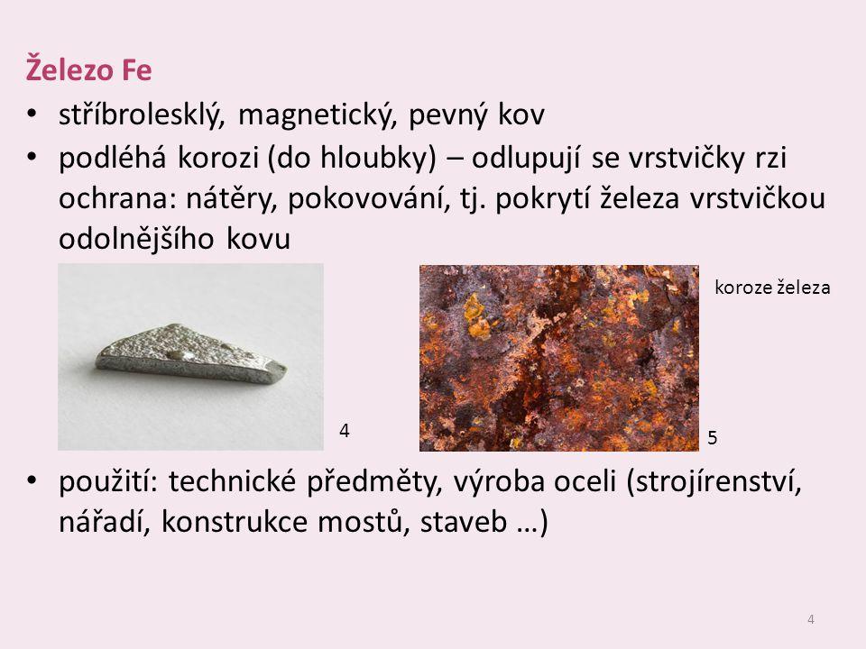 4 Železo Fe stříbrolesklý, magnetický, pevný kov podléhá korozi (do hloubky) – odlupují se vrstvičky rzi ochrana: nátěry, pokovování, tj. pokrytí žele
