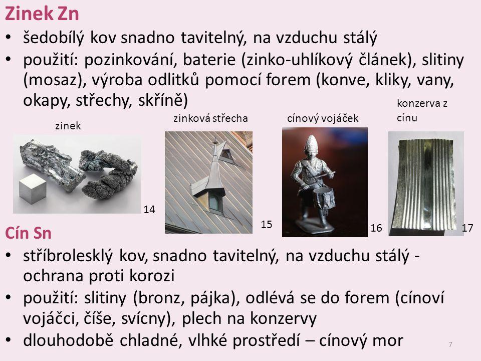 7 Zinek Zn šedobílý kov snadno tavitelný, na vzduchu stálý použití: pozinkování, baterie (zinko-uhlíkový článek), slitiny (mosaz), výroba odlitků pomo