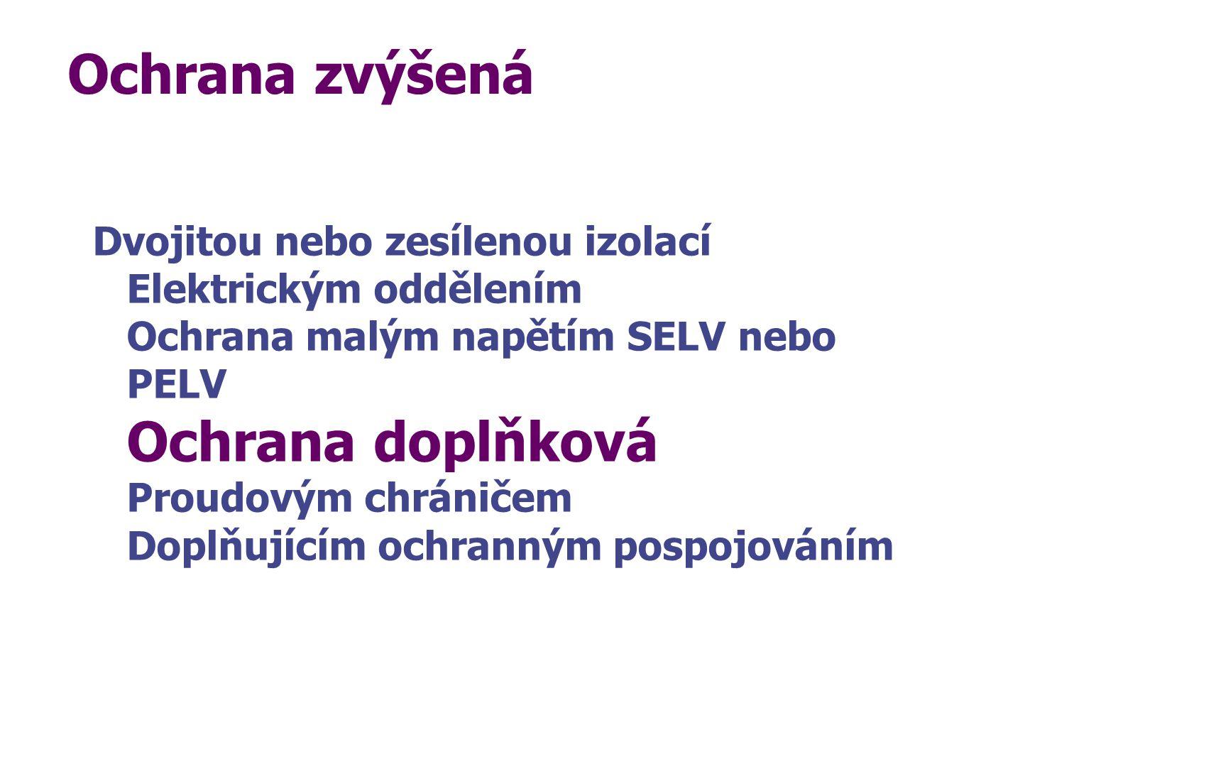 Ochrana zvýšená Dvojitou nebo zesílenou izolací Elektrickým oddělením Ochrana malým napětím SELV nebo PELV Ochrana doplňková Proudovým chráničem Doplň