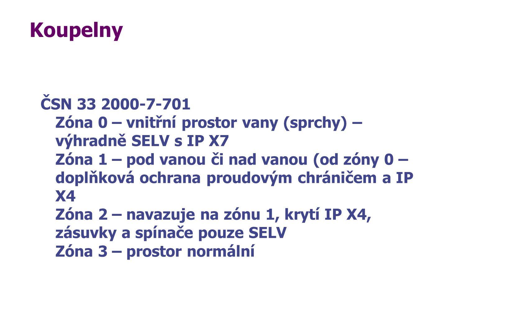 Koupelny ČSN 33 2000-7-701 Zóna 0 – vnitřní prostor vany (sprchy) – výhradně SELV s IP X7 Zóna 1 – pod vanou či nad vanou (od zóny 0 – doplňková ochra