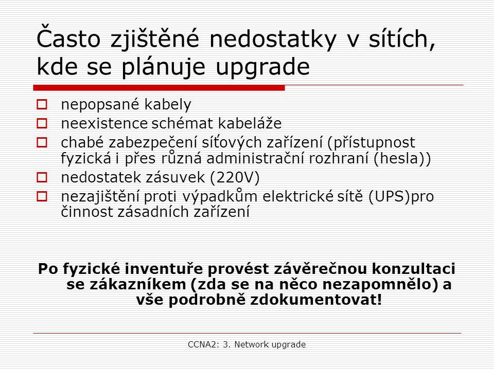 CCNA2: 3. Network upgrade Často zjištěné nedostatky v sítích, kde se plánuje upgrade  nepopsané kabely  neexistence schémat kabeláže  chabé zabezpe