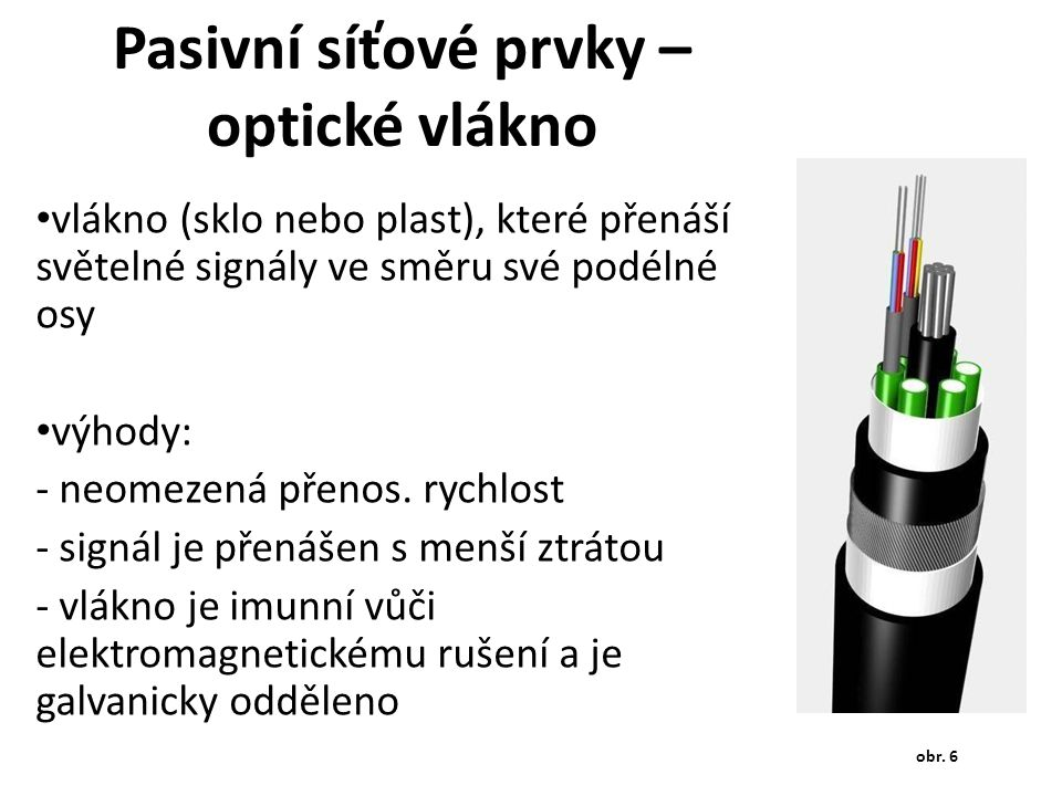 Pasivní síťové prvky – optické vlákno vlákno (sklo nebo plast), které přenáší světelné signály ve směru své podélné osy výhody: - neomezená přenos. ry