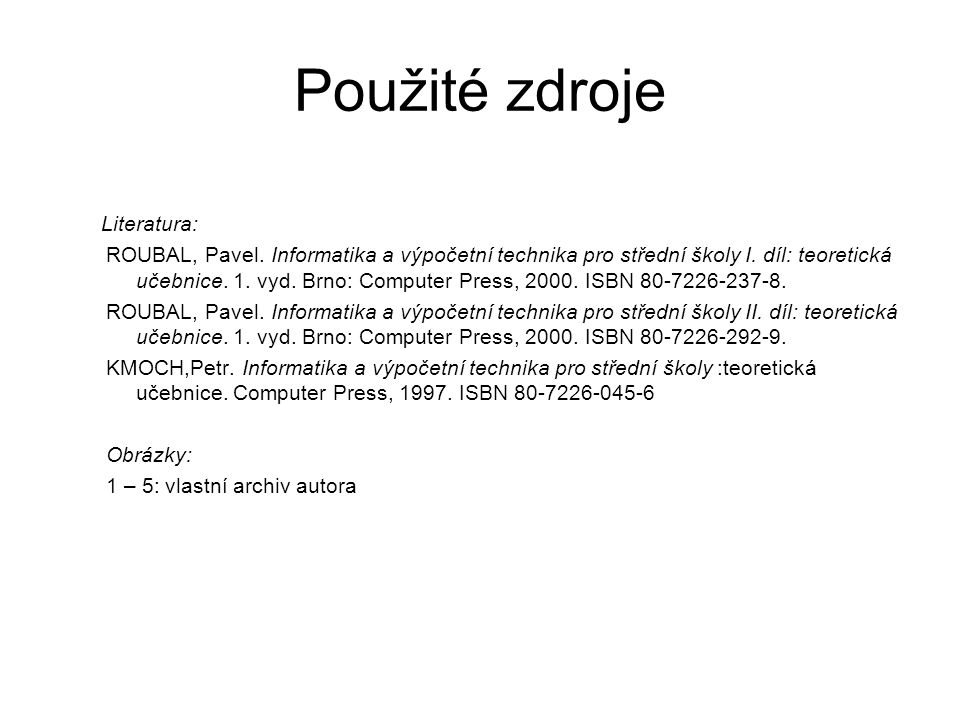 Použité zdroje Literatura: ROUBAL, Pavel. Informatika a výpočetní technika pro střední školy I.