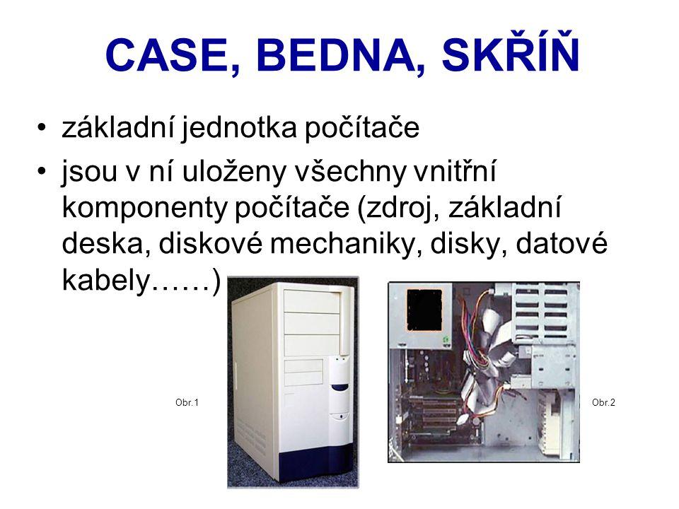 CASE, BEDNA, SKŘÍŇ základní jednotka počítače jsou v ní uloženy všechny vnitřní komponenty počítače (zdroj, základní deska, diskové mechaniky, disky, datové kabely……) Obr.1Obr.2