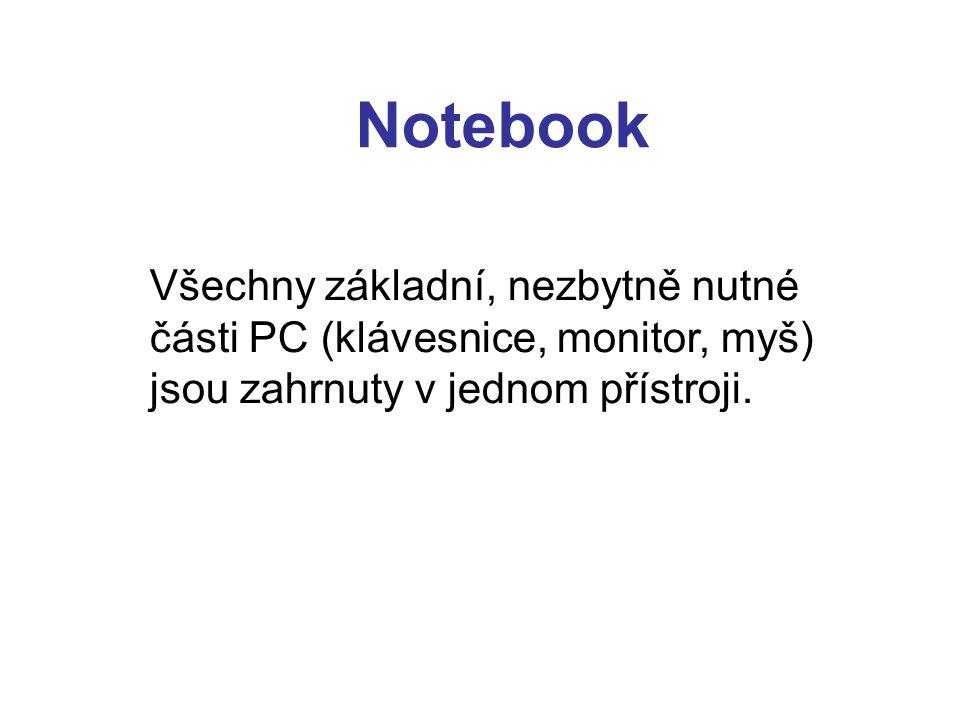 Notebook Všechny základní, nezbytně nutné části PC (klávesnice, monitor, myš) jsou zahrnuty v jednom přístroji.